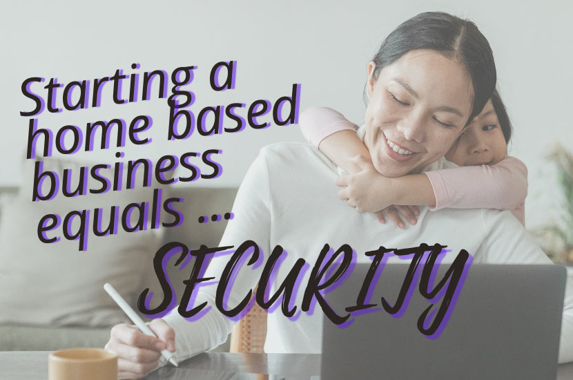 Starting a home-based business equals SECURITY