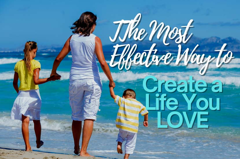 The Most Effective Way to Create a Life You Love