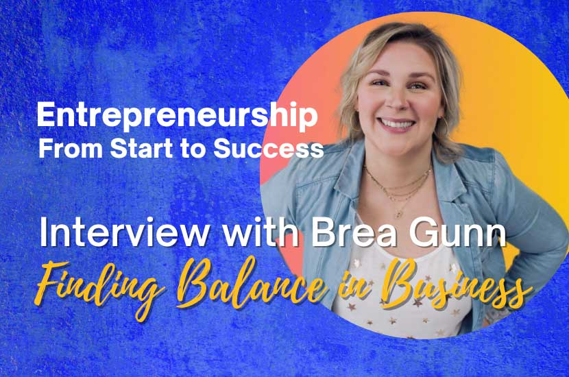 Entrepreneurship From Start to Success: Interview with Brea Gunn – Finding Balance in Business